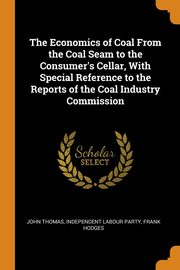 The Economics of Coal From the Coal Seam to the Consumer's Cellar, With Special Reference to the Reports of the Coal Industry Commission, Thomas John