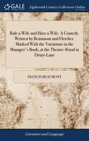 Rule a Wife and Have a Wife. A Comedy. Written by Beaumont and Fletcher. Marked With the Variations in the Manager's Book, at the Theatre-Royal in Drury-Lane, Beaumont Francis