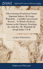 Fifteen Sermons Preached on Various Important Subjects. By George Whitefield, ... Carefully Corrected and Revised ... To Which is Prefixed a Sermon, on the Character, Preaching, &c. of the Rev. Mr. Whitefield. By Joseph Smith, V.D.M, Whitefield George