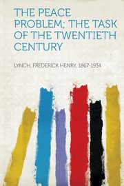 The Peace Problem; the Task of the Twentieth Century, 1867-1934 Lynch Frederick Henry