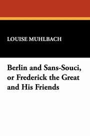 ksiazka tytuł: Berlin and Sans-Souci, or Frederick the Great and His Friends autor: Muhlbach Louise
