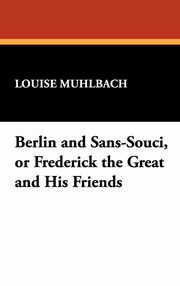 Berlin and Sans-Souci, or Frederick the Great and His Friends, Muhlbach Louise