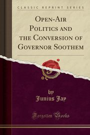 Open-Air Politics and the Conversion of Governor Soothem (Classic Reprint), Jay Junius