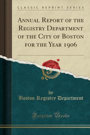 Annual Report of the Registry Department of the City of Boston for the Year 1906 (Classic Reprint), Department Boston Registry