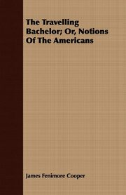 The Travelling Bachelor; Or, Notions of the Americans, Cooper James Fenimore