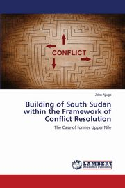 Building of South Sudan within the Framework of Conflict Resolution, Ajjugo John