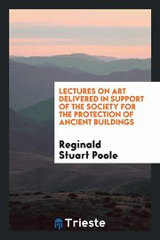 Lectures on art delivered in support of the Society for the Protection of Ancient Buildings, Poole Reginald Stuart