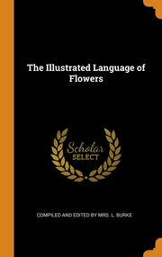 The Illustrated Language of Flowers, and Edited by Mrs. L. Burke Compiled