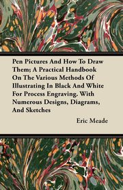 Pen Pictures And How To Draw Them; A Practical Handbook On The Various Methods Of Illustrating In Black And White For Process Engraving. With Numerous Designs, Diagrams, And Sketches, Meade Eric