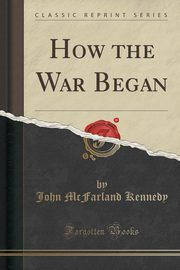 How the War Began (Classic Reprint), Kennedy John McFarland