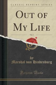 Out of My Life, Vol. 2 (Classic Reprint), Hindenburg Marshal von