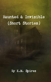 Haunted & Invisible (Short Stories), Spires K. M.