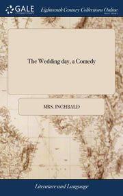 The Wedding day, a Comedy, Inchbald Mrs.