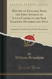 History of England, From the First Invasion by Julius Caesar, to the Year Eighteen Hundred and Fifty, Grimshaw William