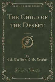 The Child of the Desert, Vol. 1 of 3 (Classic Reprint), Vereker Col. The Hon. C. S.
