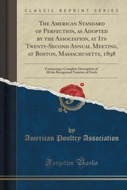 The American Standard of Perfection, as Adopted by the Association, at Its Twenty-Second Annual Meeting, at Boston, Massachusetts, 1898, Association American Poultry