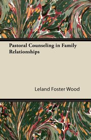 Pastoral Counseling in Family Relationships, Wood Leland Foster