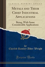 Metals and Their Chief Industrial Applications, Wright Charled Romley Alder