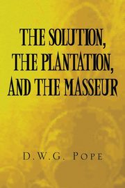 The Solution, the Plantation, and the Masseur, Pope D.W G.
