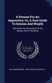 A Present For An Apprentice, Or, A Sure Guide To Esteem And Wealth, Barnard Sir John