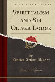 Spiritualism and Sir Oliver Lodge (Classic Reprint), Mercier Charles Arthur