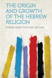The Origin and Growth of the Hebrew Religion, 1867-1948 Fowler Henry Thatcher