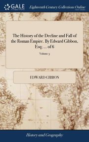 The History of the Decline and Fall of the Roman Empire. By Edward Gibbon, Esq; ... of 6; Volume 3, Gibbon Edward