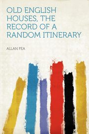 Old English Houses, the Record of a Random Itinerary, Fea Allan