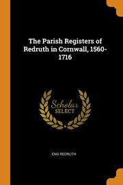 The Parish Registers of Redruth in Cornwall, 1560-1716, Redruth Eng
