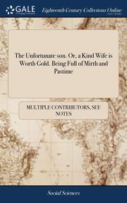 The Unfortunate son. Or, a Kind Wife is Worth Gold. Being Full of Mirth and Pastime, Multiple Contributors See Notes